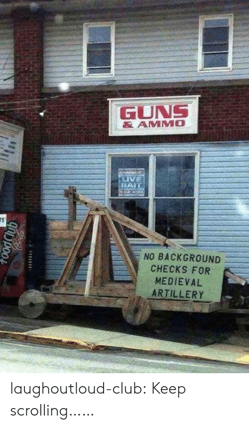 Club, Guns, and Tumblr: GUNS  AMMO  VE  NO BACKGROUND  CHECKS FOR  MEDIEVAL  ARTILLERY laughoutloud-club:  Keep scrolling……