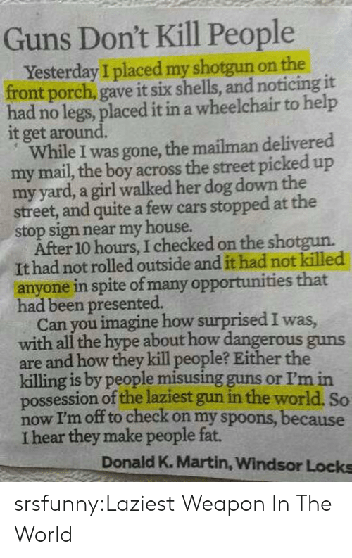 spoons: Guns Don't Kill People  Yesterday I placed my shotgun on the  front porch, gave it six shells, and noticing it  had no legs, placed it in a wheelchair to help  it get around.  While I was gone, the mailman delivered  my mail, the boy across the street picked up  my yard, a girl walked her dog down the  street, and quite a few cars stopped at the  stop sign near my house.  After 10 hours, I checked on the shotgun.  It had not rolled outside and it had not killed  anyone in spite of many opportunities that  had been presented.  Can you imagine how surprised I was  with all the hype about how dangerous guns  are and how they kill people? Either the  killing is by people misusing guns or I'm in  possession of the laziest gun in the world. So  now I'm off to check on my spoons, because  I hear they make people fat.  Donald K. Martin, Windsor Locks srsfunny:Laziest Weapon In The World
