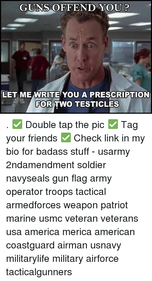 Badasses: GUNS OFFEND YOU P  LET ME WRITE YOU A PRESCRIPTION  FOR  TWO TESTICLES . ✅ Double tap the pic ✅ Tag your friends ✅ Check link in my bio for badass stuff - usarmy 2ndamendment soldier navyseals gun flag army operator troops tactical armedforces weapon patriot marine usmc veteran veterans usa america merica american coastguard airman usnavy militarylife military airforce tacticalgunners