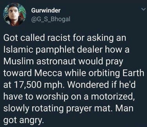 Slowly: Gurwinder  @G_S_Bhogal  Got called racist for asking an  Islamic pamphlet dealer how a  Muslim astronaut would pray  toward Mecca while orbiting Earth  at 17,500 mph. Wondered if he'd  have to worship on a motorized,  slowly rotating prayer mat. Man  got angry.
