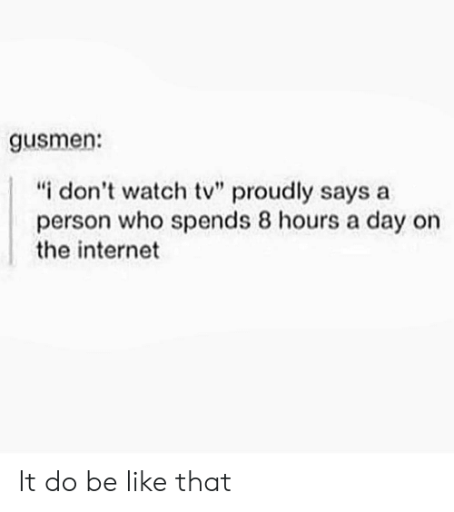 """Dont Watch: gusmen:  """"i don't watch tv"""" proudly says a  person who spends 8 hours a day on  the internet It do be like that"""