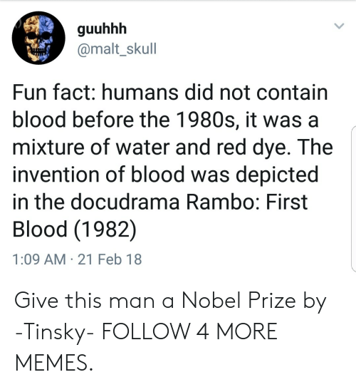 Rambo: guuhhh  @malt_skull  Fun fact: humans did not contain  blood before the 1980s, it was a  mixture of water and red dye. The  invention of blood was depicted  in the docudrama Rambo: First  Blood (1982)  1:09 AM 21 Feb 18 Give this man a Nobel Prize by -Tinsky- FOLLOW 4 MORE MEMES.