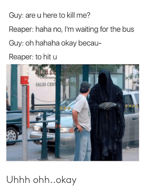 Uhhh: Guy: are u here to kill me?  Reaper: haha no, I'm waiting for the bus  Guy: oh hahaha okay becau-  Reaper: to hit u  SALES CENT  Maszopal Uhhh ohh..okay