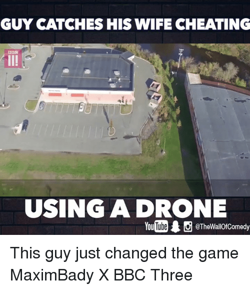 Cheating, Drone, and Funny: GUY CATCHES HIS WIFE CHEATING  DBM  USING A DRONE  @TheWallOfComedy This guy just changed the game  MaximBady X BBC Three