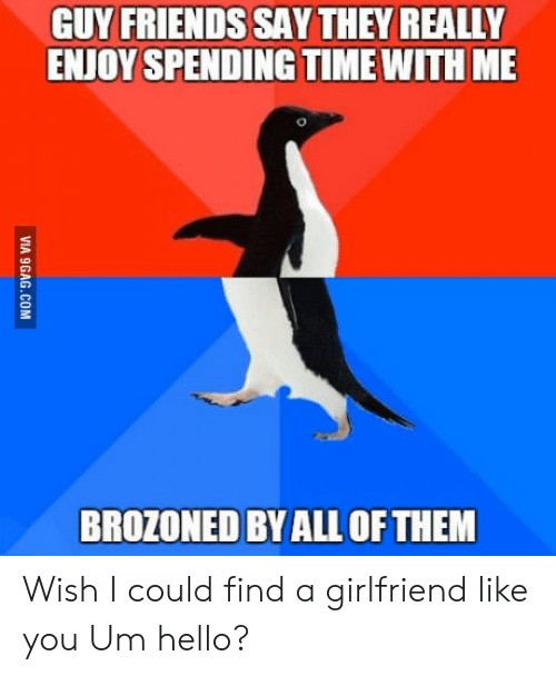 Friends, Hello, and Time: GUY FRIENDS SAY THEY REALLY  ENJOY SPENDING TIME WITH ME  BROZONED BY ALLOFTHEM Wish I could find a girlfriend like you Um hello?