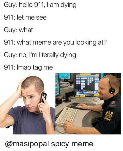 Spicy Meme: Guy: hello 911, I am dying  911: let me see  Guy: what  911: what meme are you looking at?  Guy: no, I'm literally dying  911: Imao tag me  Masi @masipopal spicy meme