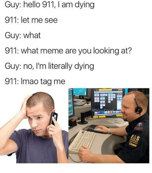 What Meme: Guy: hello 911, I am dying  911: let me see  Guy: what  911: what meme are you looking at?  Guy: no, I'm literally dying  911: Imao tag me