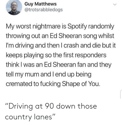 "Ed Sheeran: Guy Matthews  @trotsrabbledogs  My worst nightmare is Spotify randomly  throwing out an Ed Sheeran song whilst  I'm driving and then I crash and die but it  keeps playing so the first responders  think I was an Ed Sheeran fan and they  tell my mum and l end up being  cremated to fucking Shape of You. ""Driving at 90 down those country lanes"""