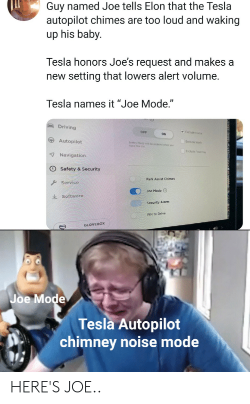 "Driving, Work, and Alarm: Guy named Joe tells Elon that the Tesla  autopilot chimes are too loud and waking  up his baby  Tesla honors Joe's request and makes a  new setting that lowers alert volume.  Tesla names it ""Joe Mode.""  Driving  Exclude Home  OFF  ON  Autopilot  Exclude Work  Sentry Mode will be enabled when you  ave the car  Exclude Favorites  7Navigation  Safety & Security  Park Assist Chimes  Service  Joe Mode O  Software  Security Alarm  PIN to Drive  GLOVEBOX  Joe Mode  Tesla Autopilot  chimney noise mode HERE'S JOE.."