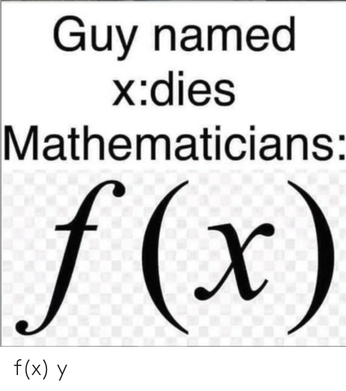 Guy, Dies, and Ÿ˜˜: Guy named  x:dies  |Mathematicians:  f(x) f(x)  y