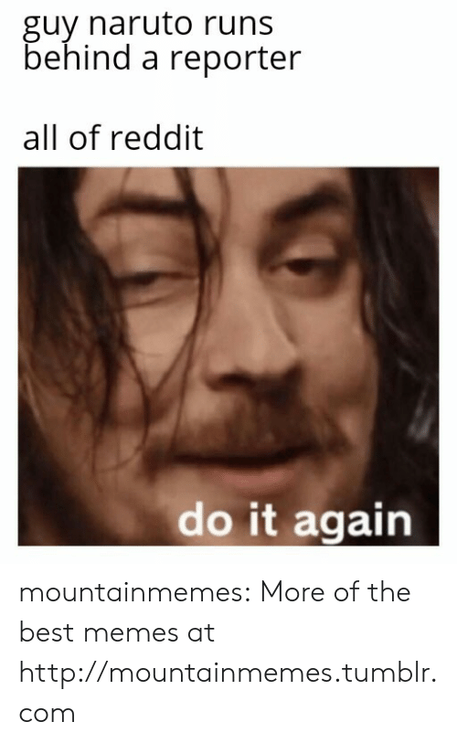 Do It Again, Memes, and Naruto: guy naruto runs  behind a reporter  all of reddit  do it again mountainmemes:  More of the best memes at http://mountainmemes.tumblr.com