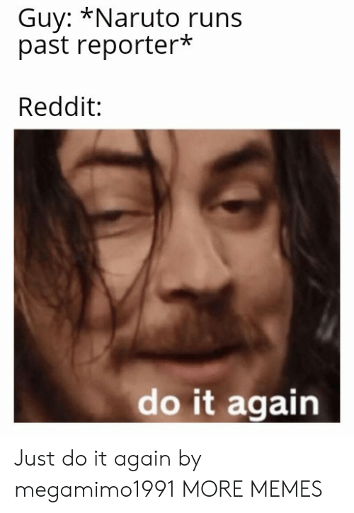 Dank, Do It Again, and Just Do It: Guy: *Naruto runs  past reporter*  Reddit:  do it again Just do it again by megamimo1991 MORE MEMES