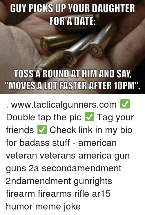 "America, Friends, and Guns: GUY PICKS UP YOUR DAUGHTER  FOR A DATE  TOSS A ROUND AT HIM AND SAY  MOVES A LOT FASTER AFTER 10PM"". . www.tacticalgunners.com ✅ Double tap the pic ✅ Tag your friends ✅ Check link in my bio for badass stuff - american veteran veterans america gun guns 2a secondamendment 2ndamendment gunrights firearm firearms rifle ar15 humor meme joke"