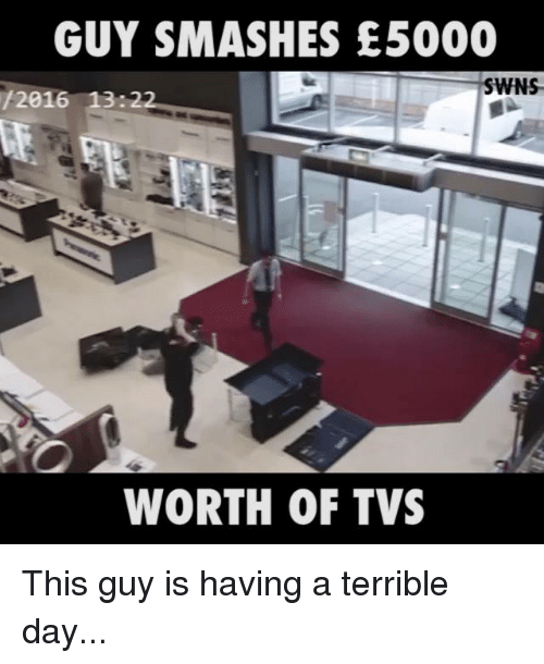 wns: GUY SMASHES E5000  WNS  /2016 13 22  WORTH OF TVS This guy is having a terrible day...