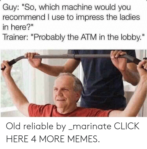 """marinate: Guy: """"So, which machine would you  recommend I use to impress the ladies  in here?""""  Trainer: """"Probably the ATM in the lobby."""" Old reliable by _marinate CLICK HERE 4 MORE MEMES."""