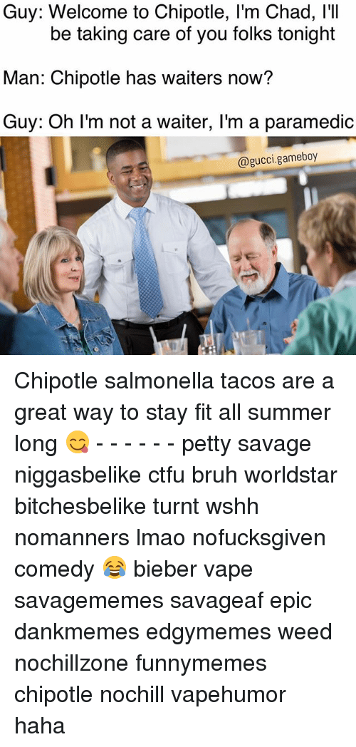 gameboys: Guy: Welcome to Chipotle, l'm Chad, I'I  Man: Chipotle has waiters now?  Guy: Oh I'm not a waiter, I'm a paramedic  be taking care of you folks tonight  @gucci.gameboy Chipotle salmonella tacos are a great way to stay fit all summer long 😋 - - - - - - petty savage niggasbelike ctfu bruh worldstar bitchesbelike turnt wshh nomanners lmao nofucksgiven comedy 😂 bieber vape savagememes savageaf epic dankmemes edgymemes weed nochillzone funnymemes chipotle nochill vapehumor haha