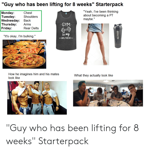 "Friday, Gym, and Spider: ""Guy who has been lifting for 8 weeks"" Starterpack  ""Yeah, I've been thinking  about becoming a PT  maybe.""  Monday:  Tuesday:  Wednesday:  Thursday:  Friday:  Chest  Shoulders  Вack  GYM  Arms  Rear Delts  is my  ""It's okay, I'm bulking.""  -GIRLFRIEND-  How he imagines him and his mates  What they actually look like  look like  CAROLINA  TATE  Kiein  SPIDER ""Guy who has been lifting for 8 weeks"" Starterpack"