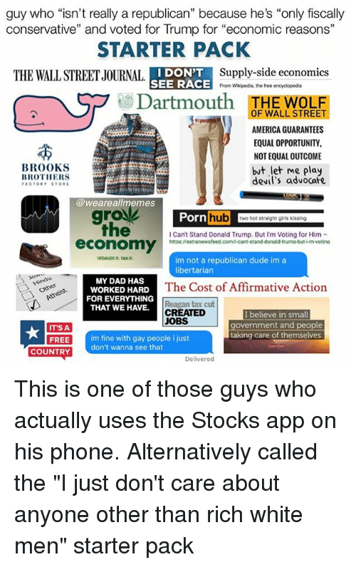 """Affirmative: guy who """"isn't really a republican"""" because he's """"only fiscally  conservative"""" and voted for Trump for """"economic reasons""""  STARTER PACK  I DON'T  Supply-side economics  THE WALLSTREETJOURNAL  SEE RACE  From Wikipedia, the free encyclopedia  Dartmouth  OF WALL STREE  HE WOLF  AMERICA GUARANTEES  EQUAL OPPORTUNITY,  NOTEQUALOUTCOME  BROOKS  but let me play  BROTHERS  devil's advocafe  FACTORY STORE  @weareal memes  Porn  hub  wo hot straight girls kissing  Can't Stand Donald Trump. But I'm Voting for Him  economy  httos://extranewsfeed.com/icant-stand-donald-trumo-but-imvotina  im not a republican dude im a  libertarian  MY DAD HAS  WORKED HARD  The Cost of Affirmative Action  FOR EVERYTHING  Reagan tax cut  THAT WE HAVE.  CREATED  I believe in small  JOBS  government and people  IT'S A  taking care of themselves  FREE  im fine with gay people i just  don't wanna see that  COUNTRY  Delivered This is one of those guys who actually uses the Stocks app on his phone. Alternatively called the """"I just don't care about anyone other than rich white men"""" starter pack"""