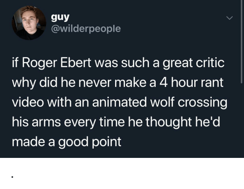 Roger Ebert: guy  @wilderpeople  if Roger Ebert was such a great critic  why did he never make a 4 hour rant  video with an animated wolf crossing  his arms every time he thought he'd  made a good point .