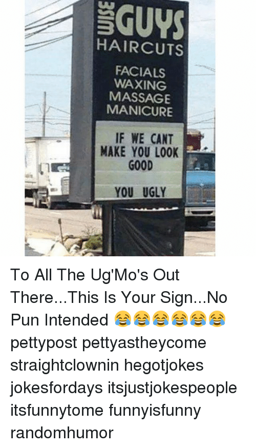 no pun intended: GUYS  HAIRCUTS  FACIALS  WAXING  MASSAGE  MANICURE  IF WE CANT  MAKE YOU LOOK  GOOD  YOU UGLY To All The Ug'Mo's Out There...This Is Your Sign...No Pun Intended 😂😂😂😂😂😂 pettypost pettyastheycome straightclownin hegotjokes jokesfordays itsjustjokespeople itsfunnytome funnyisfunny randomhumor