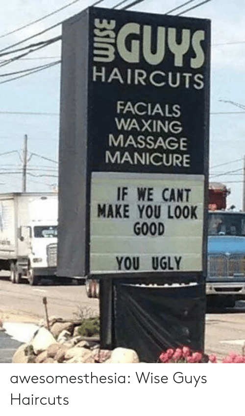 Massage: GUYS  HAIRCUTS  FACIALS  WAXING  MASSAGE  MANICURE  IF WE CANT  MAKE YOU LOOK  GOOD  YOU UGLY awesomesthesia:  Wise Guys Haircuts