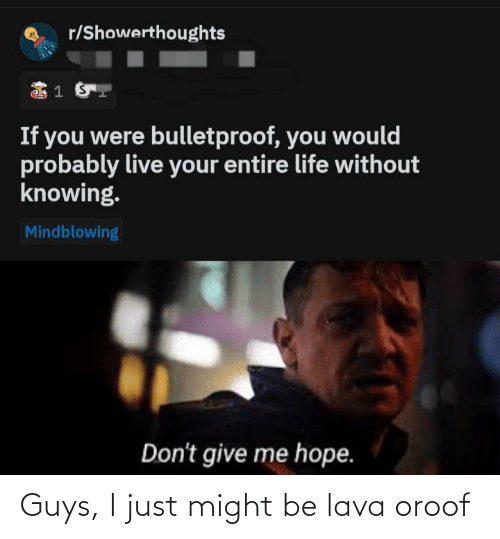 might: Guys, I just might be lava oroof