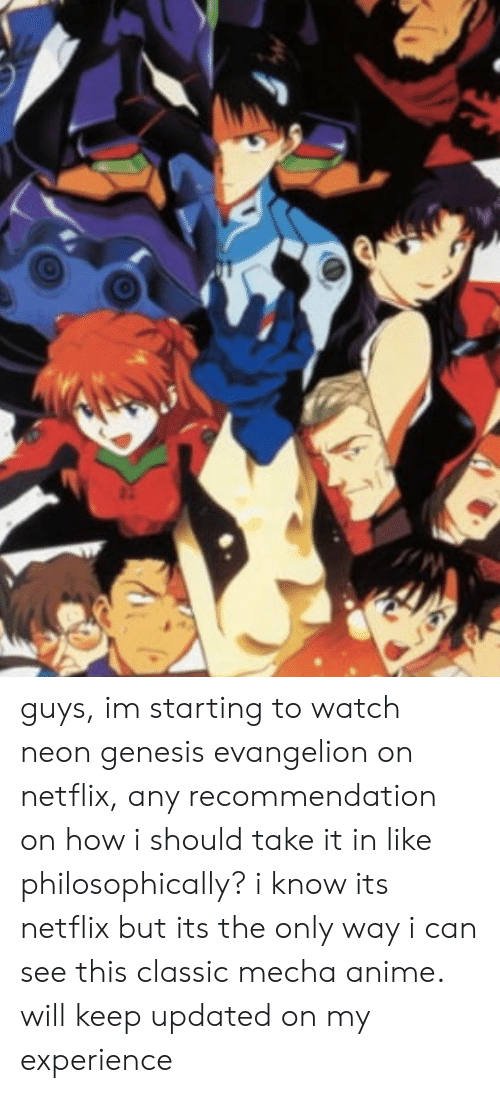 Philosophically: guys, im starting to watch neon genesis evangelion on netflix, any recommendation on how i should take it in like philosophically? i know its netflix but its the only way i can see this classic mecha anime. will keep updated on my experience