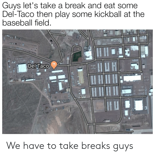 kickball: Guys let's take a break and eat some  Del-Taco then play some kickball at the  baseball field.  Del Taco  2019 G6 We have to take breaks guys