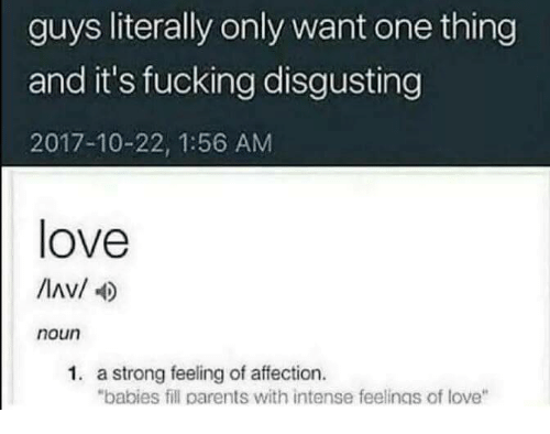"Fucking, Love, and Parents: guys literally only want one thing  and it's fucking disgusting  2017-10-22, 1:56 AM  love  Av/  noun  1. a strong feeling of affection.  ""babies fill parents with intense feelings of love"""