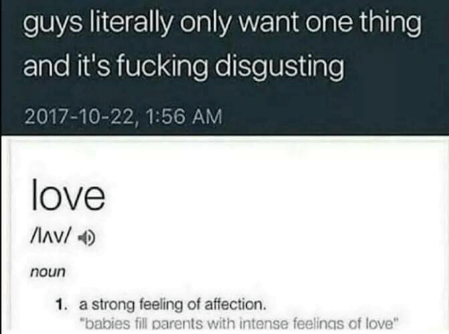 """Fucking, Love, and Parents: guys literally only want one thing  and it's fucking disgusting  2017-10-22, 1:56 AM  love  Av/  noun  1. a strong feeling of affection.  """"babies fill parents with intense feelings of love"""""""