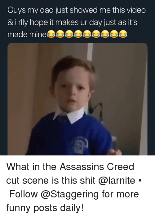 Assassin's Creed: Guys my dad just showed me this vided  & i rlly hope it makes ur day just as it's  made mine What in the Assassins Creed cut scene is this shit @larnite • ➫➫➫ Follow @Staggering for more funny posts daily!