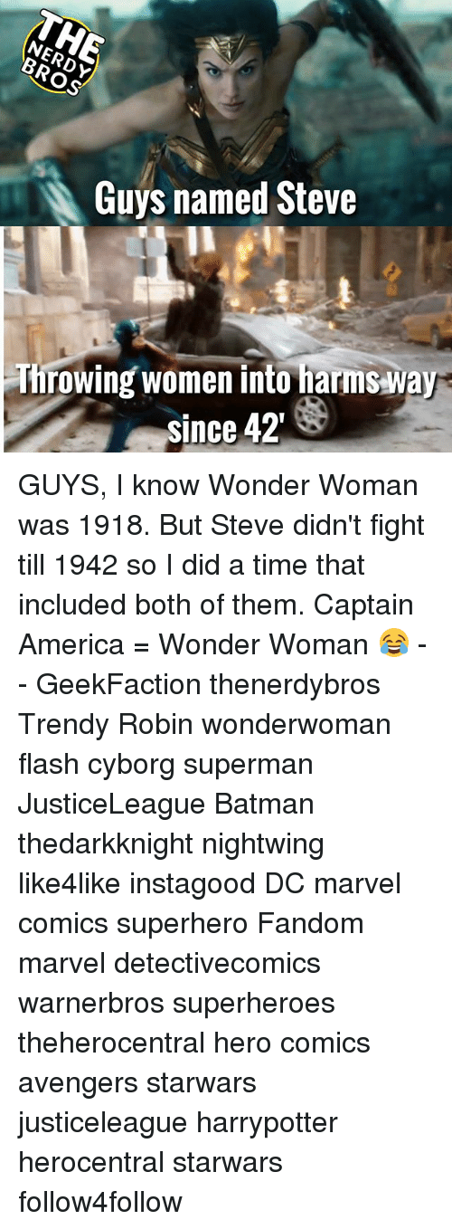 America, Batman, and Marvel Comics: Guys named Steve  Throwing women into harms way  since 42 GUYS, I know Wonder Woman was 1918. But Steve didn't fight till 1942 so I did a time that included both of them. Captain America = Wonder Woman 😂 - - GeekFaction thenerdybros Trendy Robin wonderwoman flash cyborg superman JusticeLeague Batman thedarkknight nightwing like4like instagood DC marvel comics superhero Fandom marvel detectivecomics warnerbros superheroes theherocentral hero comics avengers starwars justiceleague harrypotter herocentral starwars follow4follow