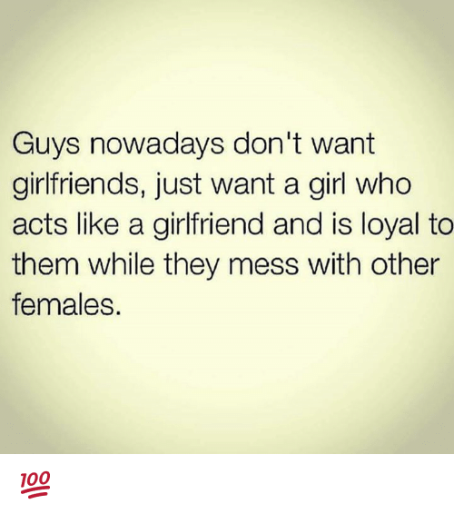 Memes, Girl, and Girlfriend: Guys nowadays don't want  girlfriends, just want a girl who  acts like a girlfriend and is loyal to  them while they mess with other  females. 💯