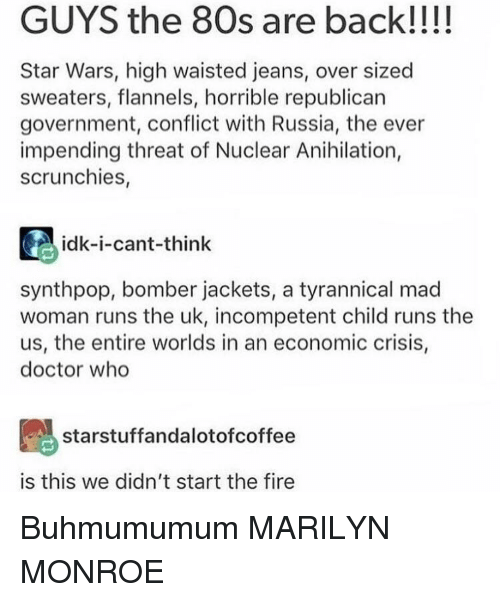 80s, Doctor, and Fire: GUYS the 80s are back!!!!  Star Wars, high waisted jeans, over sized  sweaters, flannels, horrible republican  government, conflict with Russia, the ever  impending threat of Nuclear Anihilation,  scrunchies,  idk-i-cant-think  synthpop, bomber jackets, a tyrannical mad  woman runs the uk, incompetent child runs the  us, the entire worlds in an economic crisis,  doctor who  starstuffandalotofcoffee  is this we didn't start the fire Buhmumumum MARILYN MONROE