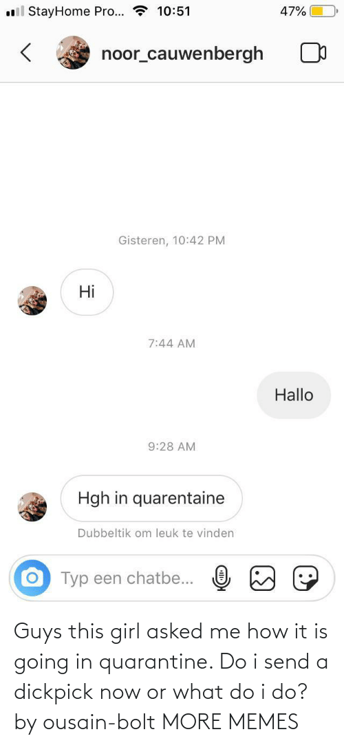 Girl: Guys this girl asked me how it is going in quarantine. Do i send a dickpick now or what do i do? by ousain-bolt MORE MEMES
