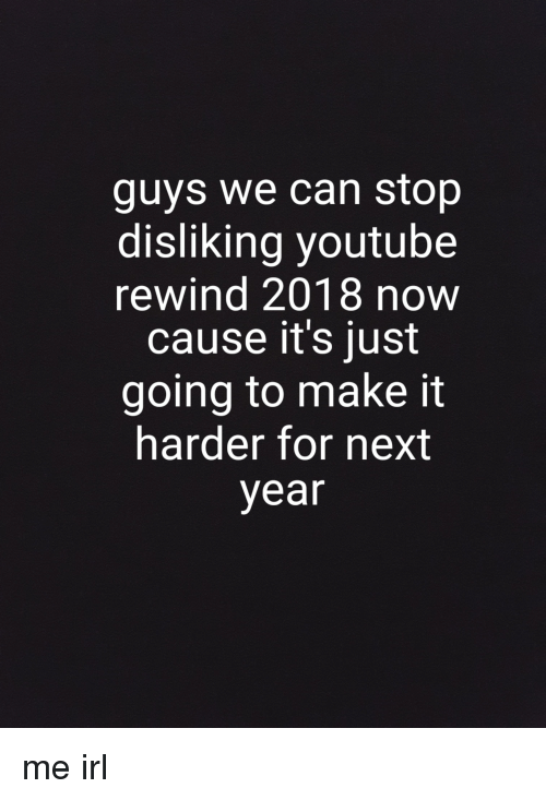 youtube.com, Irl, and Me IRL: guys we can stop  disliking youtube  rewind 2018 now  cause it's just  going to make it  harder for next  year