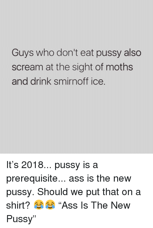 "Ass, Memes, and Pussy: Guys who don't eat pussy also  scream at the sight of moths  and drink smirnoff ice. It's 2018... pussy is a prerequisite... ass is the new pussy. Should we put that on a shirt? 😂😂 ""Ass Is The New Pussy"""