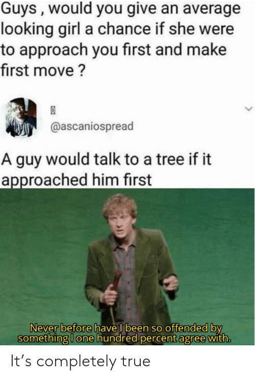 offended: Guys , would you give an average  looking girl a chance if she were  to approach you first and make  first move ?  @ascaniospread  A guy would talk to a tree if it  approached him first  Never before have I been so offended by  something I one hundred percent agree with. It's completely true