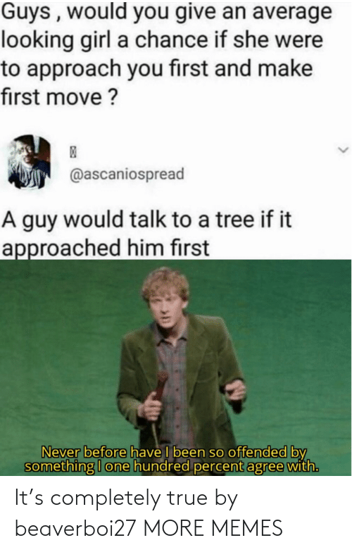 offended: Guys , would you give an average  looking girl a chance if she were  to approach you first and make  first move ?  @ascaniospread  A guy would talk to a tree if it  approached him first  Never before have I been so offended by  something I one hundred percent agree with. It's completely true by beaverboi27 MORE MEMES