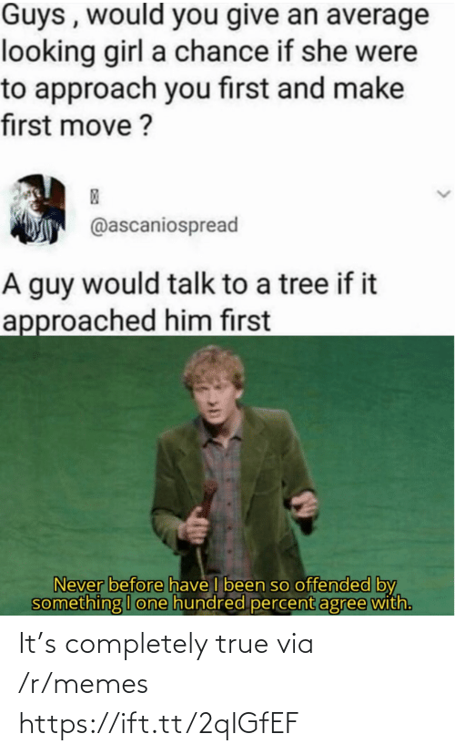 offended: Guys , would you give an average  looking girl a chance if she were  to approach you first and make  first move ?  @ascaniospread  A guy would talk to a tree if it  approached him first  Never before have I been so offended by  something I one hundred percent agree with. It's completely true via /r/memes https://ift.tt/2qIGfEF