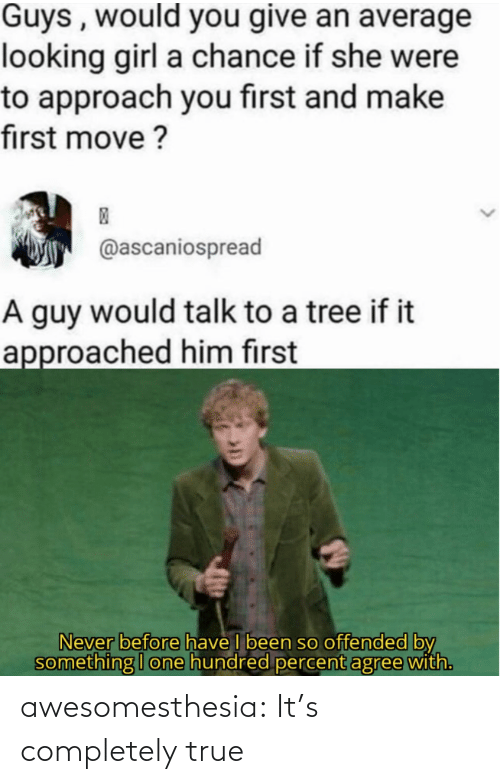 offended: Guys , would you give an average  looking girl a chance if she were  to approach you first and make  first move ?  @ascaniospread  A guy would talk to a tree if it  approached him first  Never before have I been so offended by  something I one hundred percent agree with. awesomesthesia:  It's completely true