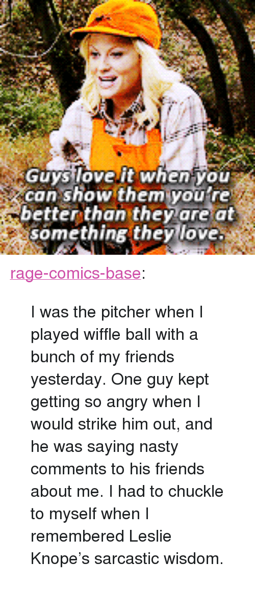 "Friends, Leslie Knope, and Love: GuysloveIt when you  can show them youtre  better than they are at  something they love <p><a href=""http://ragecomicsbase.com/post/160848164192/i-was-the-pitcher-when-i-played-wiffle-ball-with-a"" class=""tumblr_blog"">rage-comics-base</a>:</p>  <blockquote><p>I was the pitcher when I played wiffle ball with a bunch of my friends yesterday. One guy kept getting so angry when I would strike him out, and he was saying nasty comments to his friends about me. I had to chuckle to myself when I remembered Leslie Knope's sarcastic wisdom.</p></blockquote>"