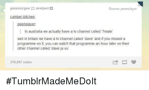 """tv channel: gwanmcgee sextpert  Source: peenslaver  cumber-bitches  ensiaye  in australia we actually have a tv channel called '7mate'  well in britain we have a tv channel called 'dave' and if you missed a  programme on it, you can watch that programme an hour later on their  other channel called """"dave ja vu'  210,097 notes #TumblrMadeMeDoIt"""