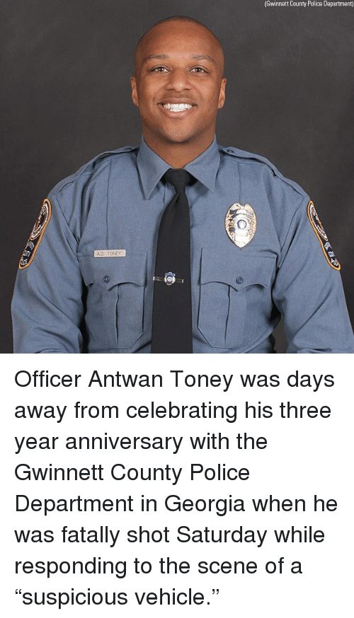 """Memes, Police, and Georgia: (Gwinnett County Police Dapartment) Officer Antwan Toney was days away from celebrating his three year anniversary with the Gwinnett County Police Department in Georgia when he was fatally shot Saturday while responding to the scene of a """"suspicious vehicle."""""""