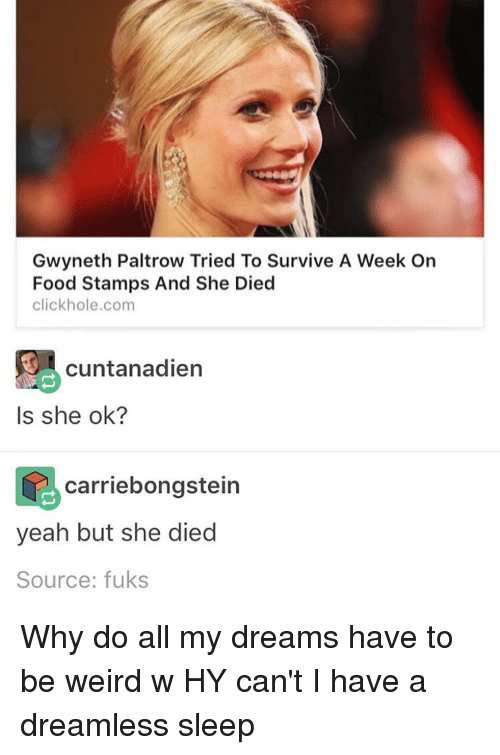 survivalism: Gwyneth Paltrow Tried To Survive A Week On  Food Stamps And She Died  click hole,com  9 cuntanadien  Is she ok?  carriebongstein  yeah but she died  Source: fuks Why do all my dreams have to be weird w HY can't I have a dreamless sleep