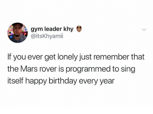 Birthday, Gym, and Happy Birthday: gym leader khy  @itsKhyamii  If you ever get lonely just remember that  the Mars rover is programmed to sing  itself happy birthday every year