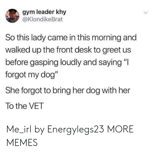 "Dank, Gym, and Memes: gym leader khy  @KlondikeBrat  So this lady came in this morning and  walked up the front desk to greet us  before gasping loudly and saying ""I  forgot my dog""  She forgot to bring her dog with her  To the VET Me_irl by Energylegs23 MORE MEMES"