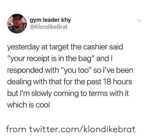 "Dank, Gym, and Target: gym leader khy  @KlondikeBrat  yesterday at target the cashier said  ""your receipt is in the bag"" and I  responded with ""you too"" so l've been  dealing with that for the past 18 hours  but I'm slowly coming to terms with it  which is cool from twitter.com/klondikebrat"