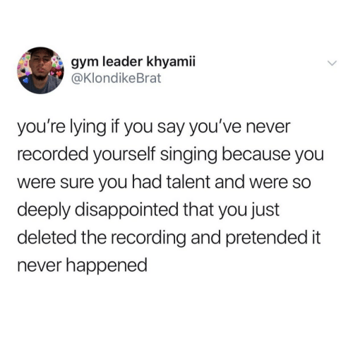 Disappointed, Gym, and Singing: gym leader khyamii  @KlondikeBrat  you're lying if you say you've never  recorded yourself singing because you  were sure you had talent and were so  deeply disappointed that you just  deleted the recording and pretended it  never happened