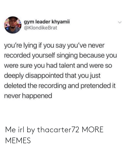 Disappointed: gym leader khyamii  @KlondikeBrat  you're lying if you say you've never  recorded yourself singing because you  were sure you had talent and were so  deeply disappointed that you just  deleted the recording and pretended it  never happened Me irl by thacarter72 MORE MEMES